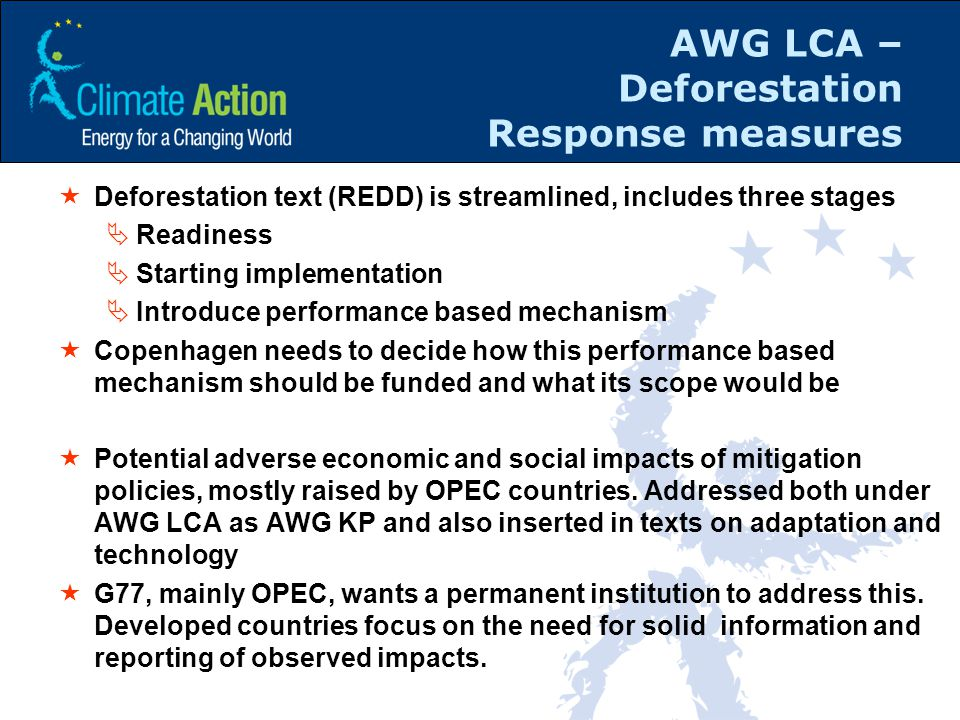 AWG LCA – Deforestation Response measures  Deforestation text (REDD) is streamlined, includes three stages  Readiness  Starting implementation  Introduce performance based mechanism  Copenhagen needs to decide how this performance based mechanism should be funded and what its scope would be  Potential adverse economic and social impacts of mitigation policies, mostly raised by OPEC countries.