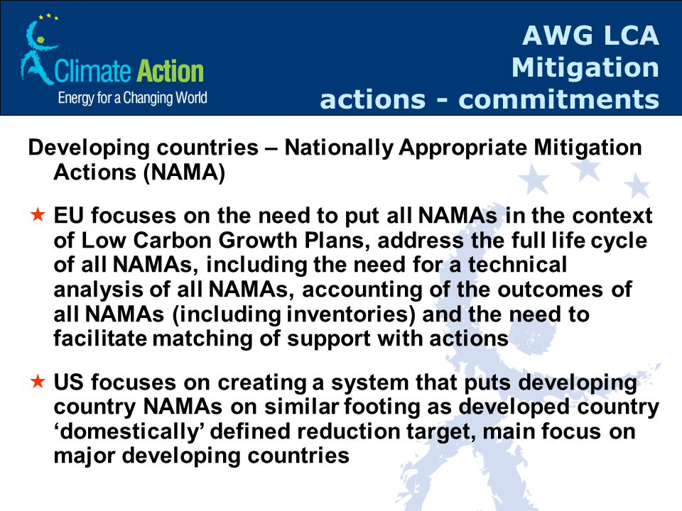 AWG LCA Mitigation actions - commitments Developing countries – Nationally Appropriate Mitigation Actions (NAMA)  EU focuses on the need to put all NAMAs in the context of Low Carbon Growth Plans, address the full life cycle of all NAMAs, including the need for a technical analysis of all NAMAs, accounting of the outcomes of all NAMAs (including inventories) and the need to facilitate matching of support with actions  US focuses on creating a system that puts developing country NAMAs on similar footing as developed country 'domestically' defined reduction target, main focus on major developing countries