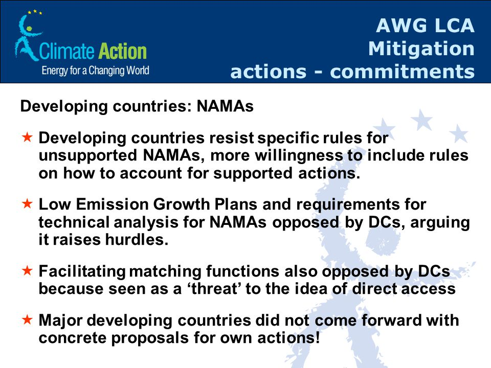 AWG LCA Mitigation actions - commitments Developing countries: NAMAs  Developing countries resist specific rules for unsupported NAMAs, more willingness to include rules on how to account for supported actions.