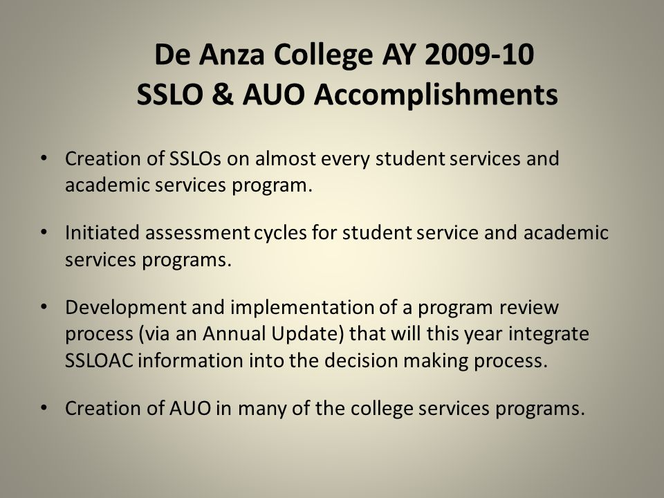De Anza College AY 2009-10 SSLO & AUO Accomplishments Creation of SSLOs on almost every student services and academic services program.