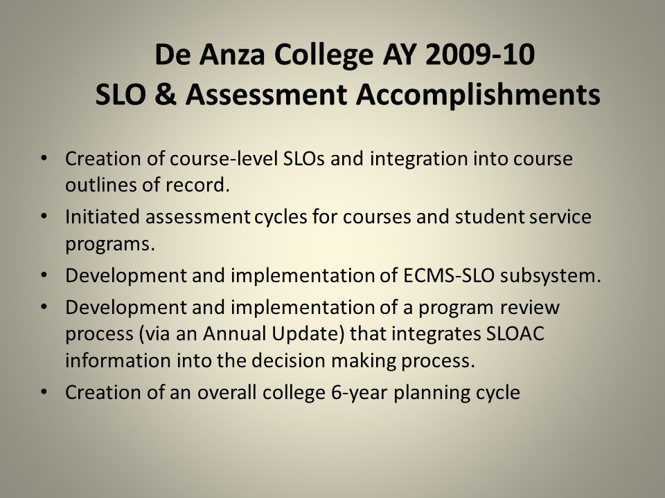 De Anza College AY 2009-10 SLO & Assessment Accomplishments Creation of course-level SLOs and integration into course outlines of record.