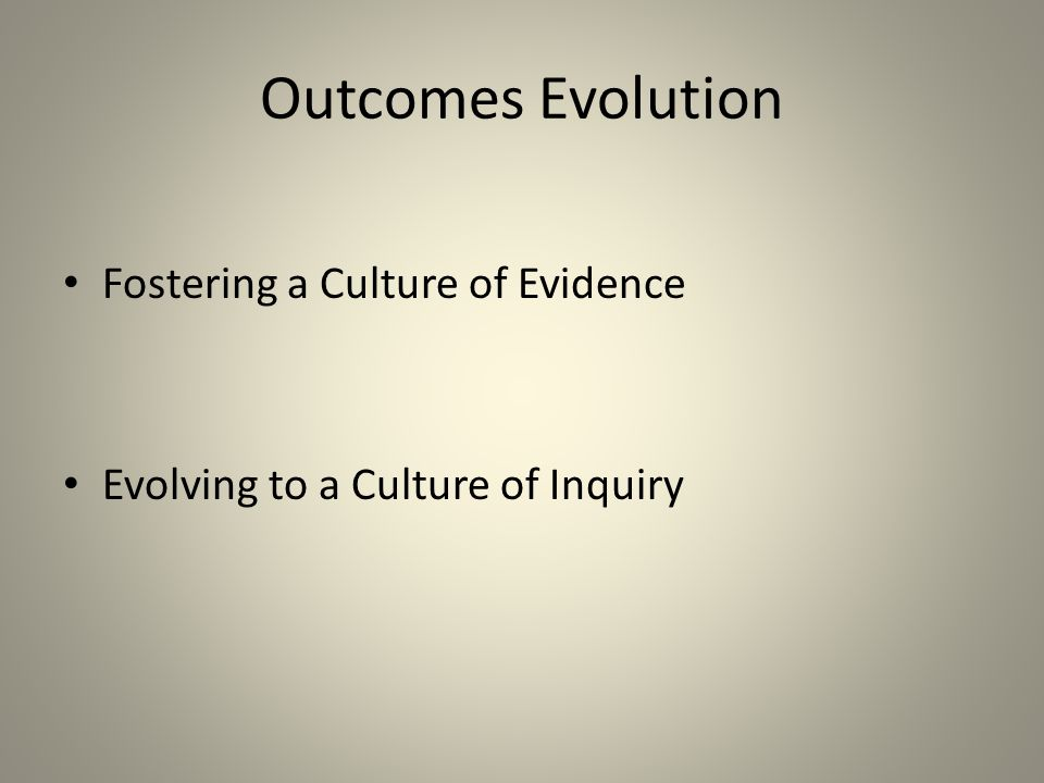 Outcomes Evolution Fostering a Culture of Evidence Evolving to a Culture of Inquiry