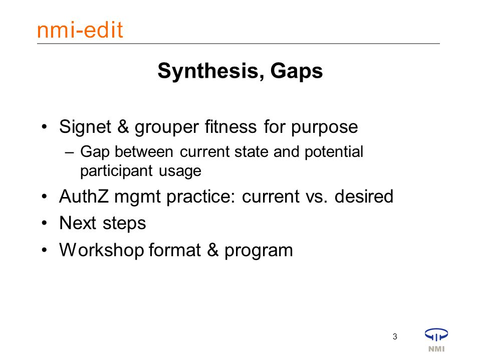 3 Synthesis, Gaps Signet & grouper fitness for purpose –Gap between current state and potential participant usage AuthZ mgmt practice: current vs.