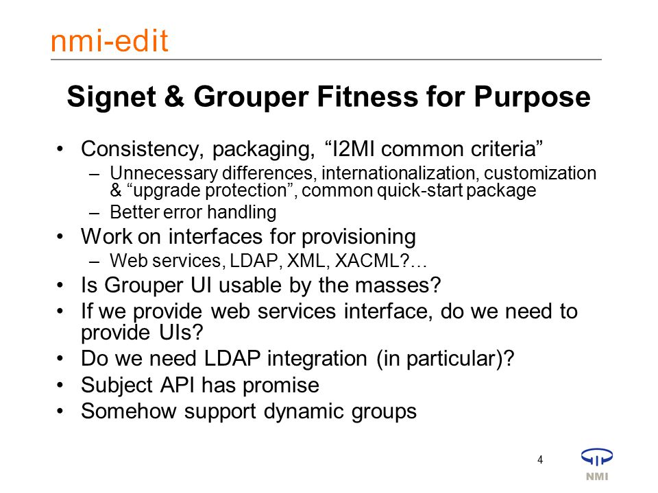 4 Signet & Grouper Fitness for Purpose Consistency, packaging, I2MI common criteria –Unnecessary differences, internationalization, customization & upgrade protection , common quick-start package –Better error handling Work on interfaces for provisioning –Web services, LDAP, XML, XACML?… Is Grouper UI usable by the masses.