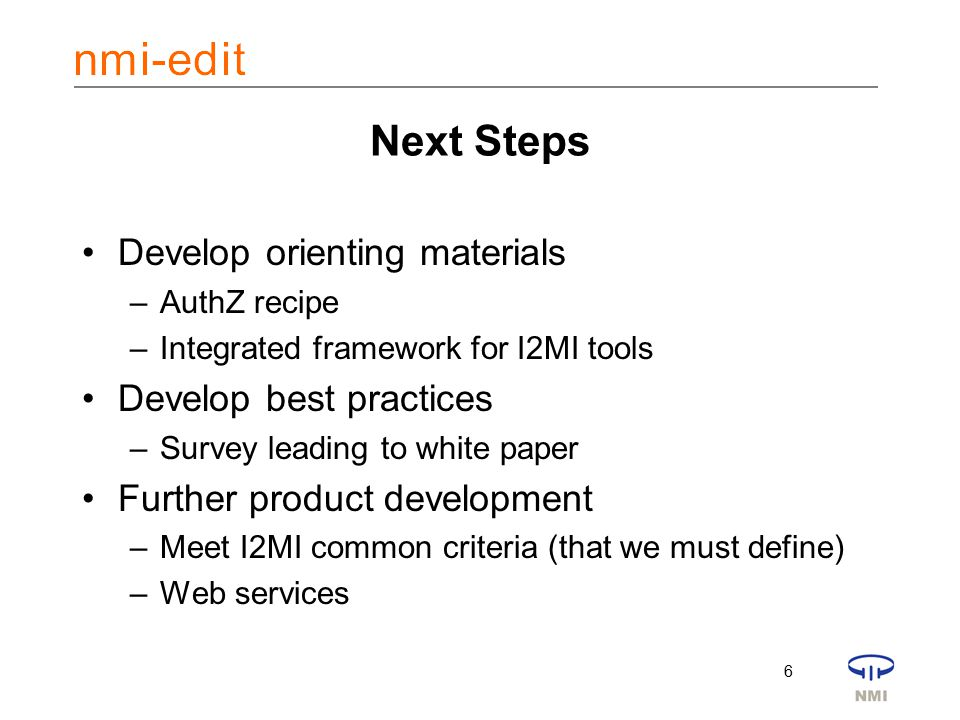 6 Next Steps Develop orienting materials –AuthZ recipe –Integrated framework for I2MI tools Develop best practices –Survey leading to white paper Further product development –Meet I2MI common criteria (that we must define) –Web services