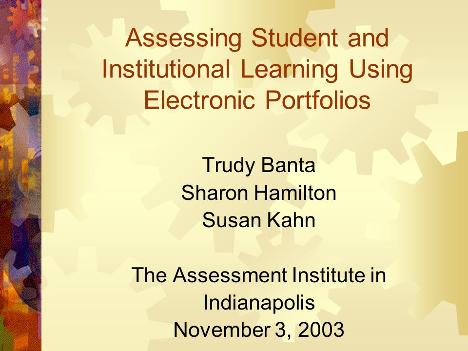 Assessing Student and Institutional Learning Using Electronic Portfolios Trudy Banta Sharon Hamilton Susan Kahn The Assessment Institute in Indianapol