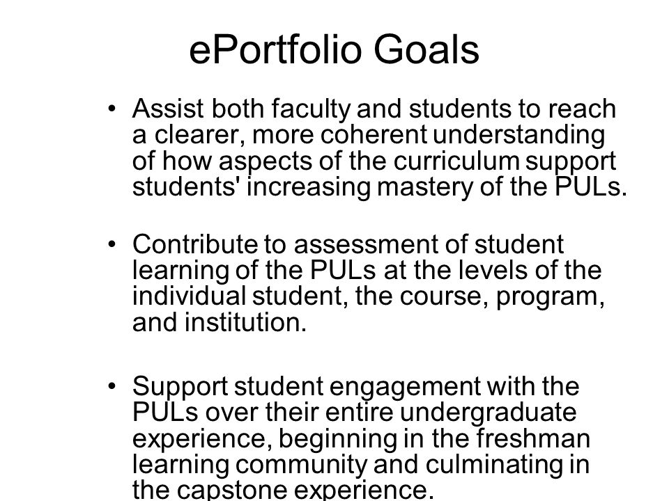 ePortfolio Goals Assist both faculty and students to reach a clearer, more coherent understanding of how aspects of the curriculum support students increasing mastery of the PULs.