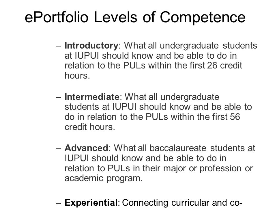ePortfolio Levels of Competence –Introductory: What all undergraduate students at IUPUI should know and be able to do in relation to the PULs within the first 26 credit hours.