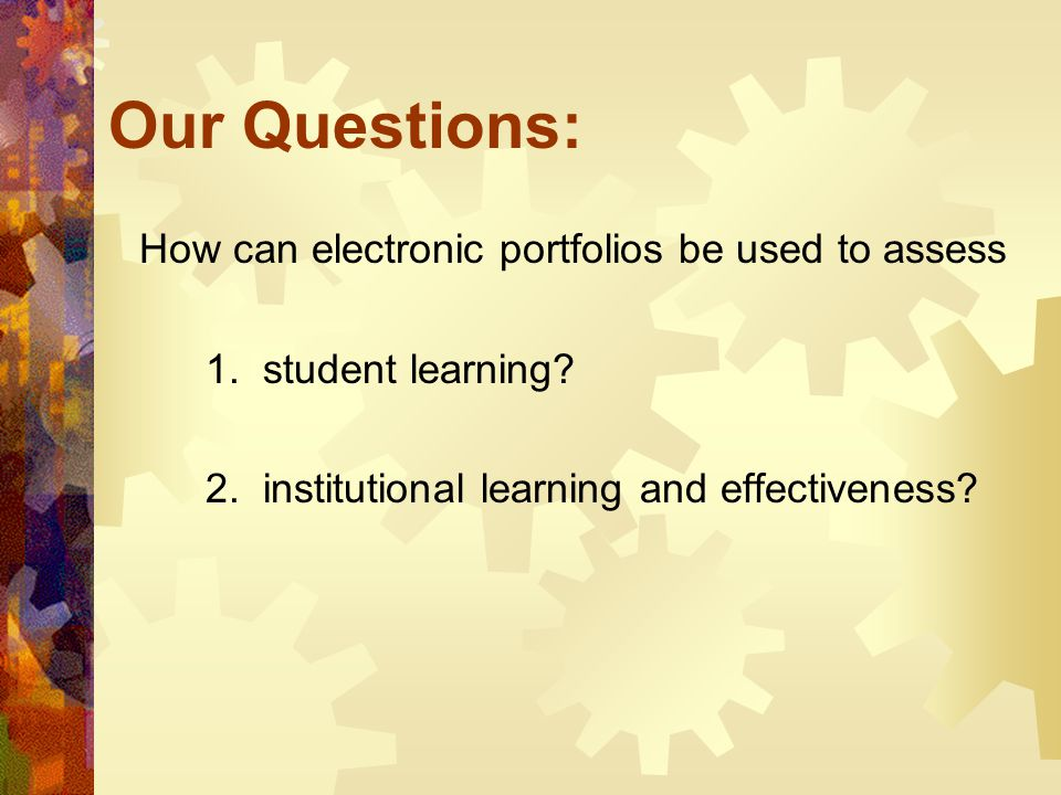 Our Questions: How can electronic portfolios be used to assess 1. student learning? 2. institutional learning and effectiveness?