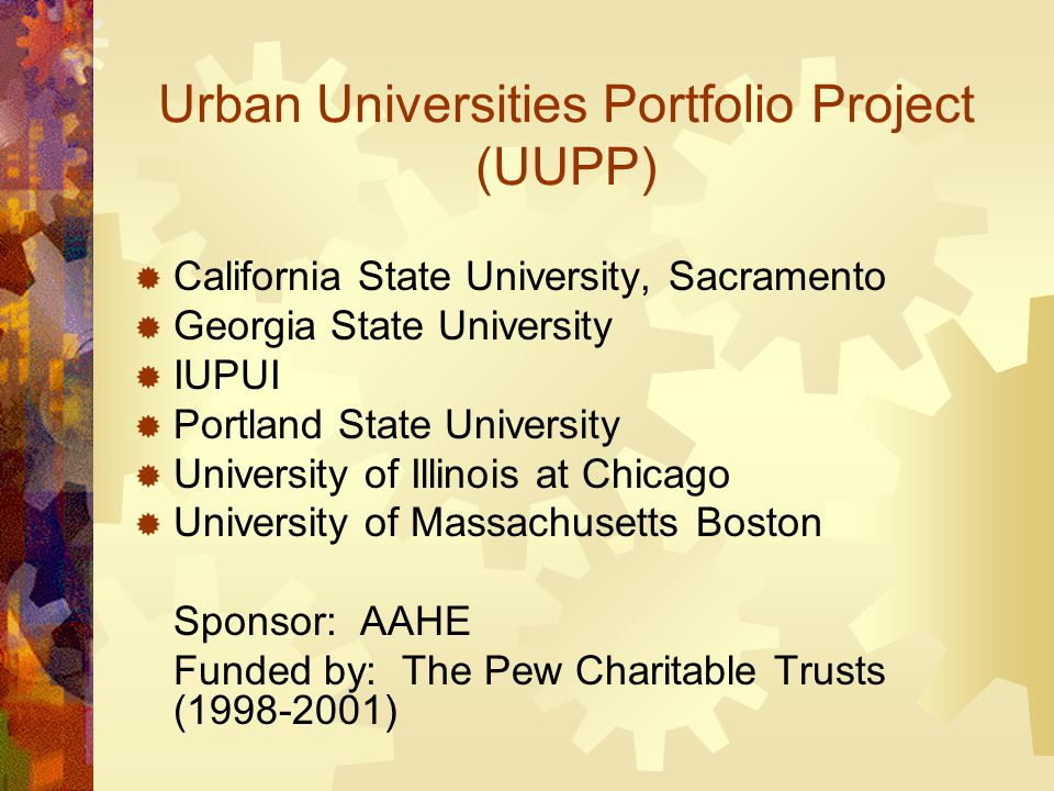 Urban Universities Portfolio Project (UUPP)  California State University, Sacramento  Georgia State University  IUPUI  Portland State University  University of Illinois at Chicago  University of Massachusetts Boston Sponsor: AAHE Funded by: The Pew Charitable Trusts (1998-2001)