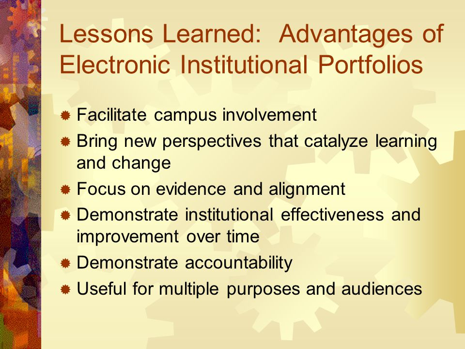 Lessons Learned: Advantages of Electronic Institutional Portfolios  Facilitate campus involvement  Bring new perspectives that catalyze learning and change  Focus on evidence and alignment  Demonstrate institutional effectiveness and improvement over time  Demonstrate accountability  Useful for multiple purposes and audiences