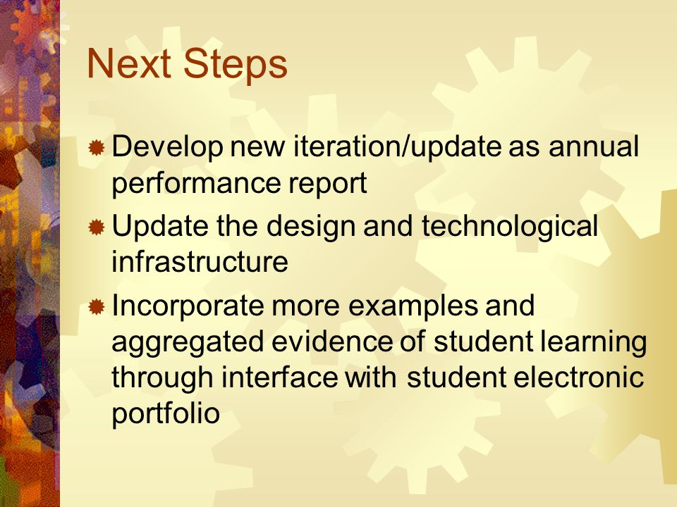 Next Steps  Develop new iteration/update as annual performance report  Update the design and technological infrastructure  Incorporate more examples and aggregated evidence of student learning through interface with student electronic portfolio