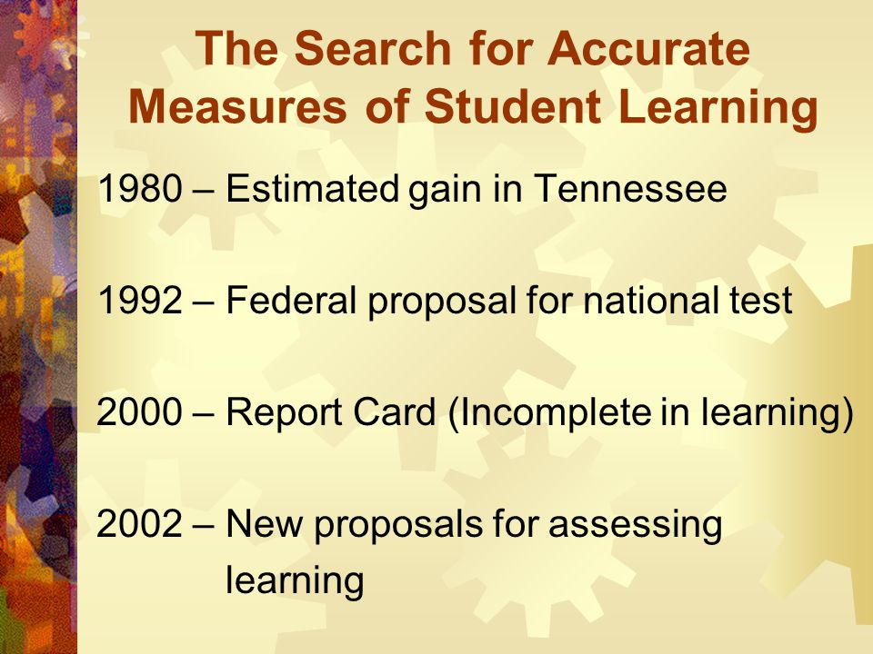 The Search for Accurate Measures of Student Learning 1980 – Estimated gain in Tennessee 1992 – Federal proposal for national test 2000 – Report Card (Incomplete in learning) 2002 – New proposals for assessing learning