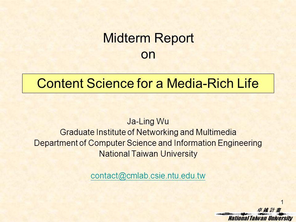 卓 越 計 畫卓 越 計 畫 National Taiwan University 1 Midterm Report on Ja-Ling Wu Graduate Institute of Networking and Multimedia Department of Computer Science and Information Engineering National Taiwan University contact@cmlab.csie.ntu.edu.tw Content Science for a Media-Rich Life