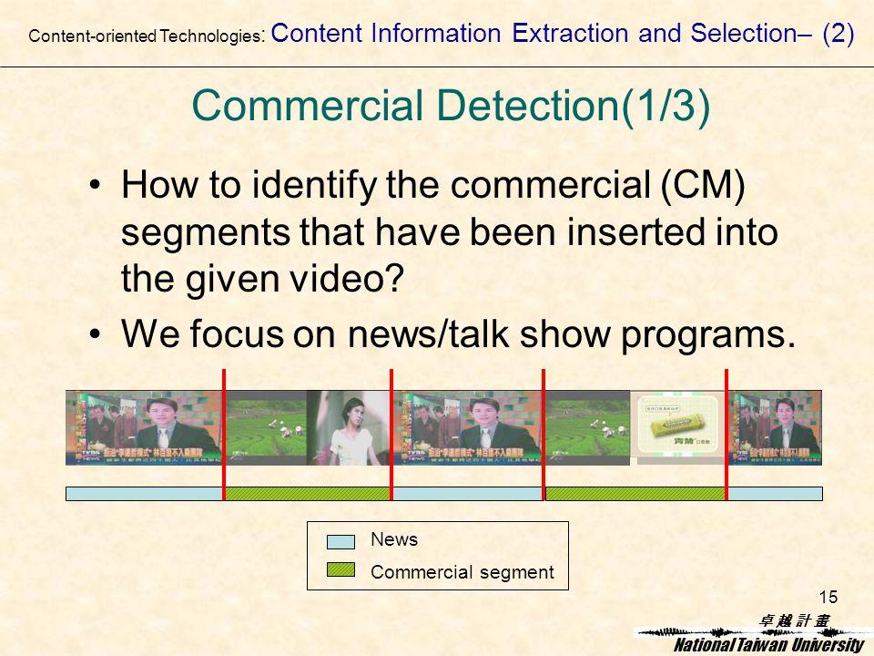 卓 越 計 畫卓 越 計 畫 National Taiwan University 15 Commercial Detection(1/3) How to identify the commercial (CM) segments that have been inserted into the given video.