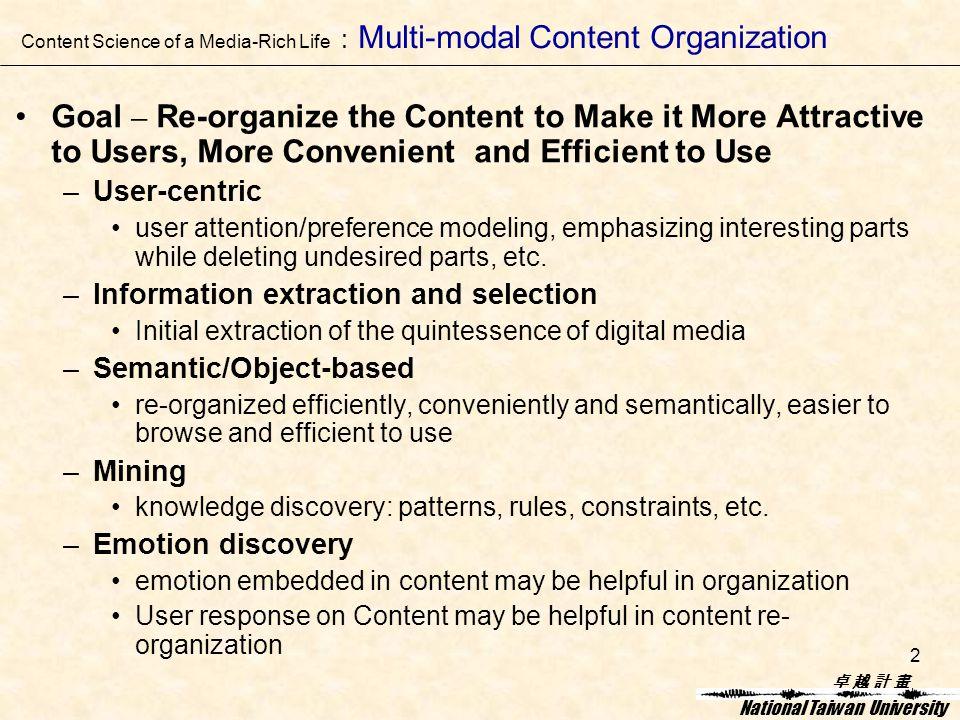 卓 越 計 畫卓 越 計 畫 National Taiwan University 2 Goal – Re-organize the Content to Make it More Attractive to Users, More Convenient and Efficient to Use –User-centric user attention/preference modeling, emphasizing interesting parts while deleting undesired parts, etc.