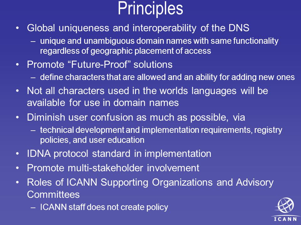 Principles Global uniqueness and interoperability of the DNS –unique and unambiguous domain names with same functionality regardless of geographic placement of access Promote Future-Proof solutions –define characters that are allowed and an ability for adding new ones Not all characters used in the worlds languages will be available for use in domain names Diminish user confusion as much as possible, via –technical development and implementation requirements, registry policies, and user education IDNA protocol standard in implementation Promote multi-stakeholder involvement Roles of ICANN Supporting Organizations and Advisory Committees –ICANN staff does not create policy
