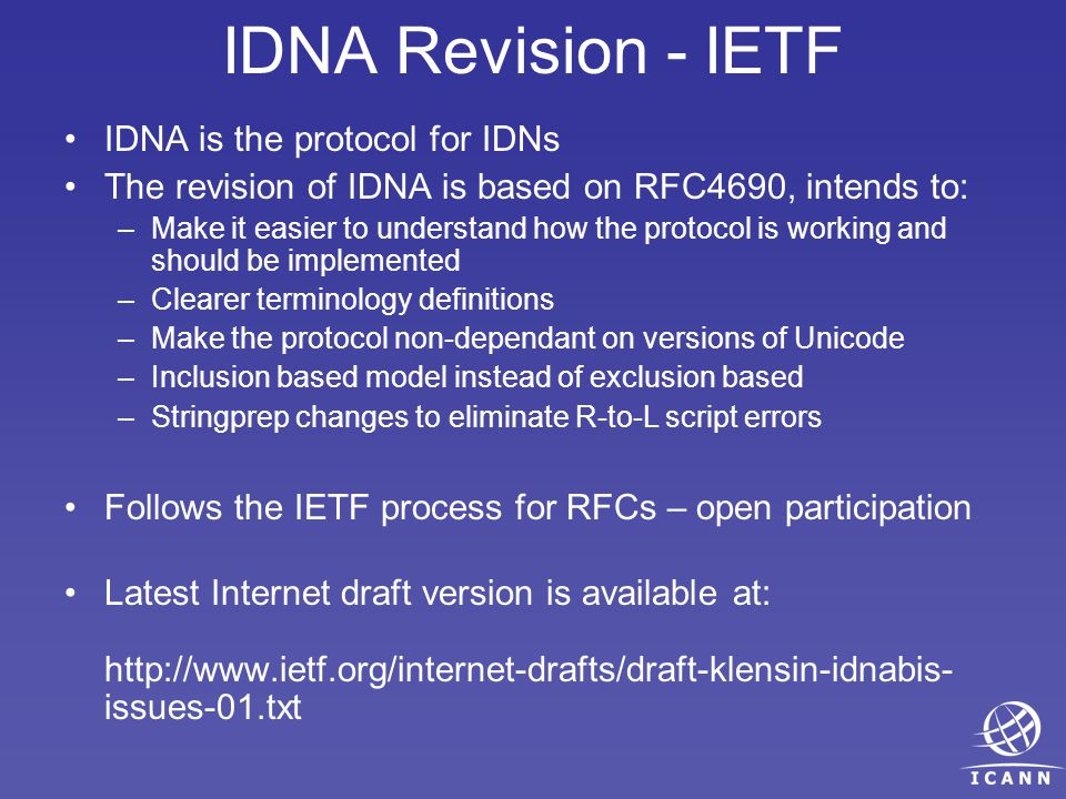 IDNA Revision - IETF IDNA is the protocol for IDNs The revision of IDNA is based on RFC4690, intends to: –Make it easier to understand how the protocol is working and should be implemented –Clearer terminology definitions –Make the protocol non-dependant on versions of Unicode –Inclusion based model instead of exclusion based –Stringprep changes to eliminate R-to-L script errors Follows the IETF process for RFCs – open participation Latest Internet draft version is available at: http://www.ietf.org/internet-drafts/draft-klensin-idnabis- issues-01.txt
