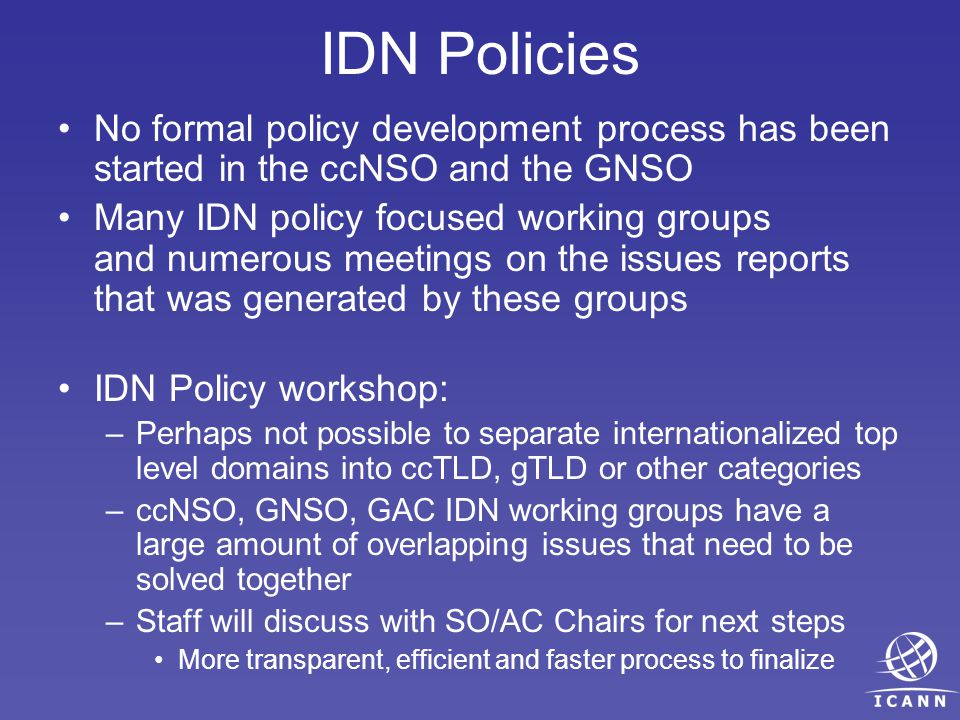 IDN Policies No formal policy development process has been started in the ccNSO and the GNSO Many IDN policy focused working groups and numerous meetings on the issues reports that was generated by these groups IDN Policy workshop: –Perhaps not possible to separate internationalized top level domains into ccTLD, gTLD or other categories –ccNSO, GNSO, GAC IDN working groups have a large amount of overlapping issues that need to be solved together –Staff will discuss with SO/AC Chairs for next steps More transparent, efficient and faster process to finalize