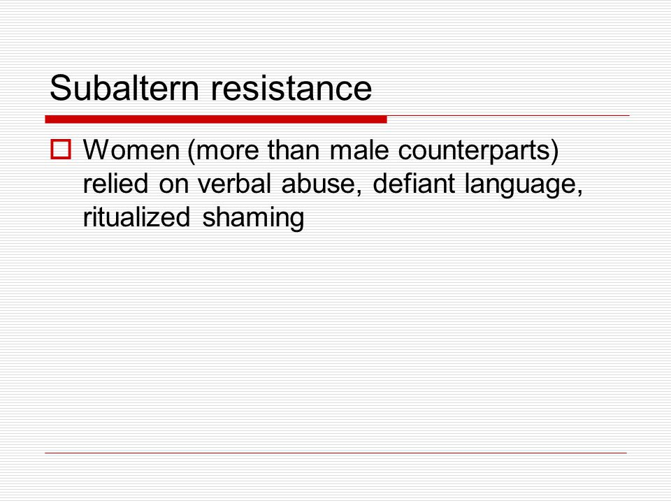 Subaltern resistance  Women (more than male counterparts) relied on verbal abuse, defiant language, ritualized shaming