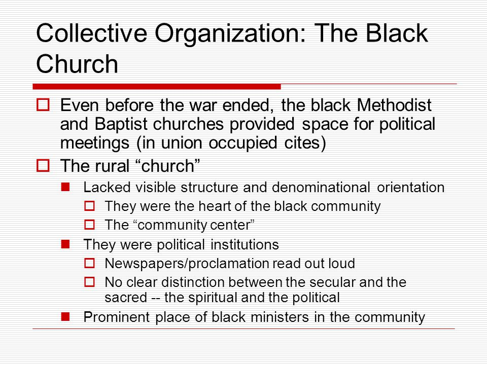 Collective Organization: The Black Church  Even before the war ended, the black Methodist and Baptist churches provided space for political meetings