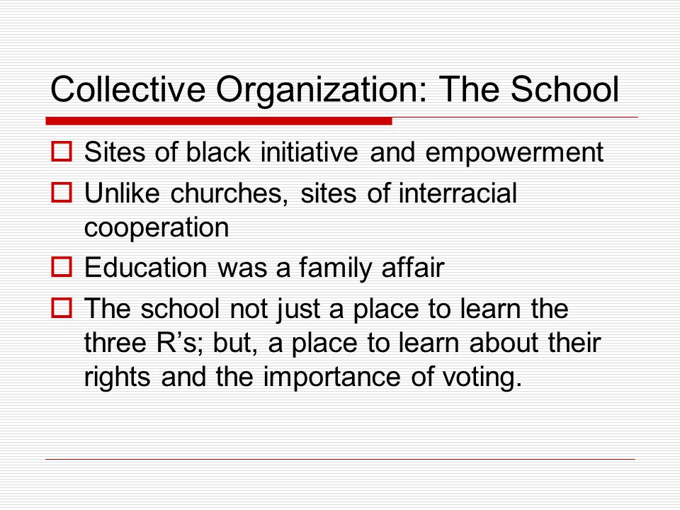 Collective Organization: The School  Sites of black initiative and empowerment  Unlike churches, sites of interracial cooperation  Education was a