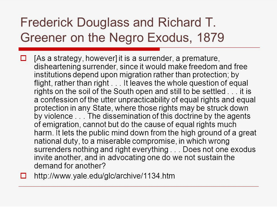 Frederick Douglass and Richard T. Greener on the Negro Exodus, 1879  [As a strategy, however] it is a surrender, a premature, disheartening surrender