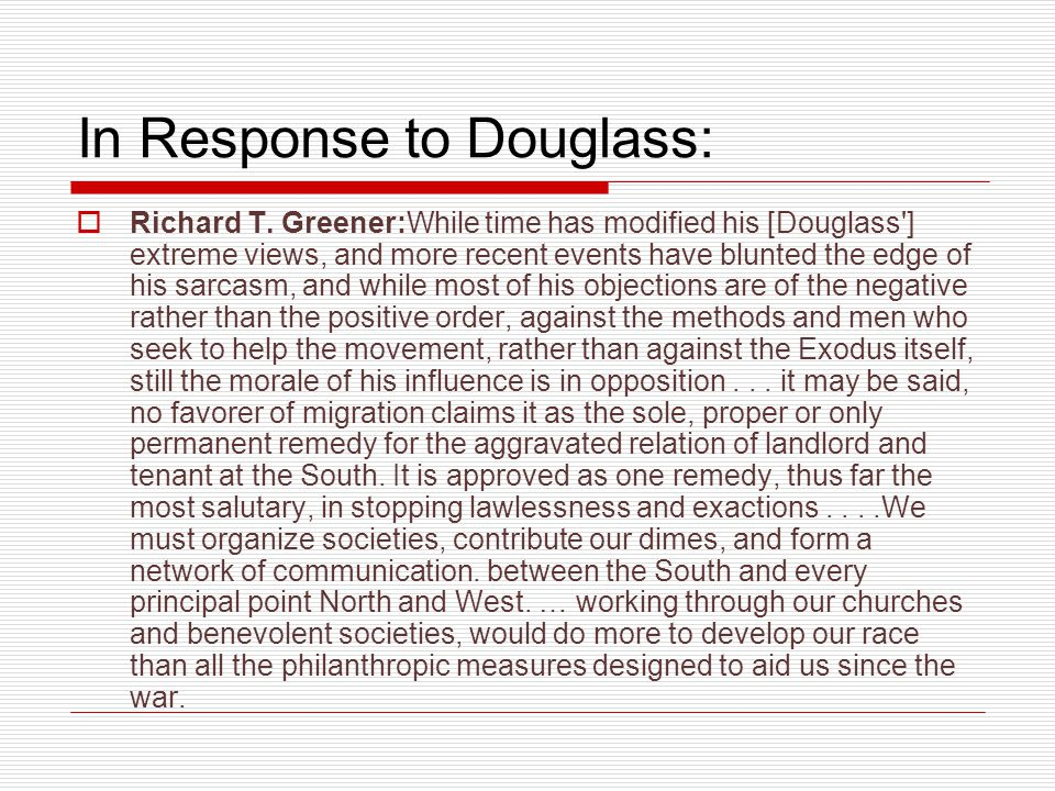 In Response to Douglass:  Richard T. Greener:While time has modified his [Douglass'] extreme views, and more recent events have blunted the edge of h