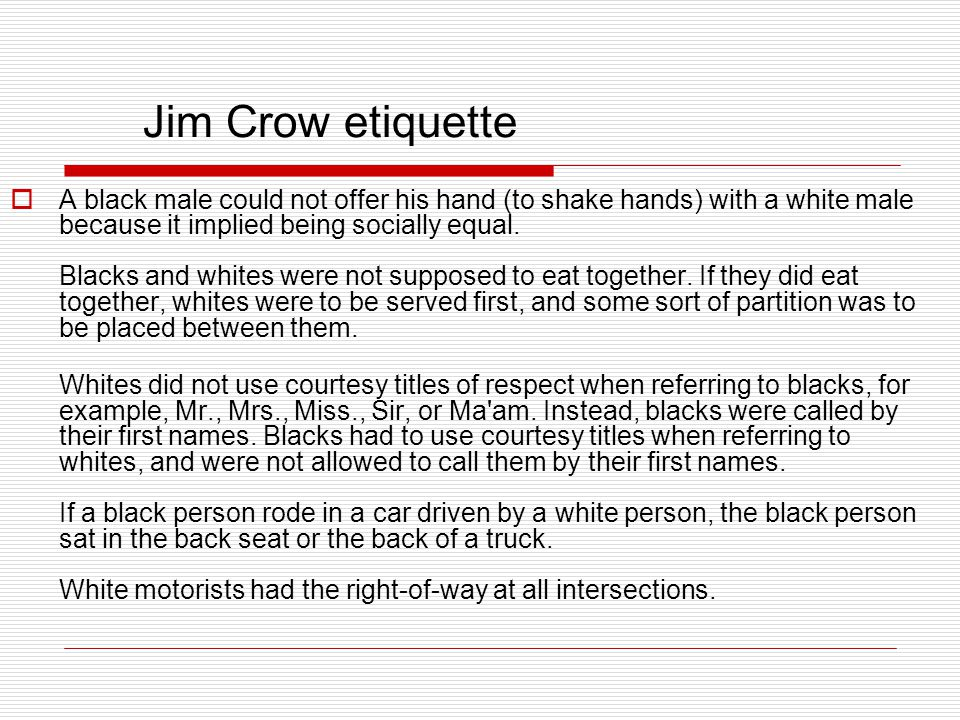 Jim Crow etiquette  A black male could not offer his hand (to shake hands) with a white male because it implied being socially equal. Blacks and whit