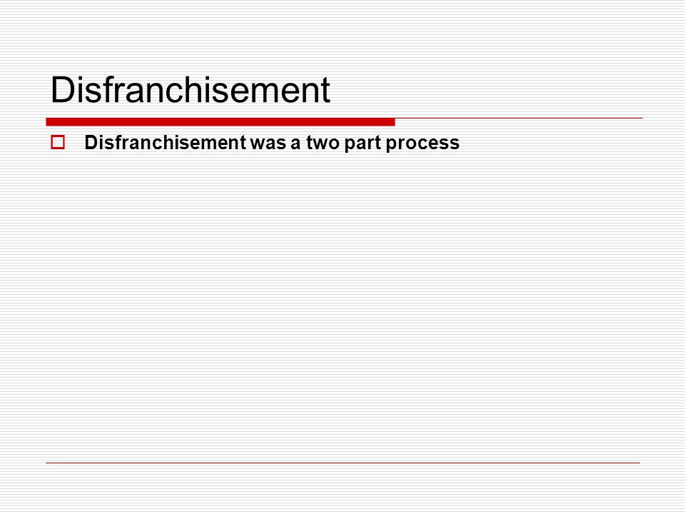 Disfranchisement  Disfranchisement was a two part process