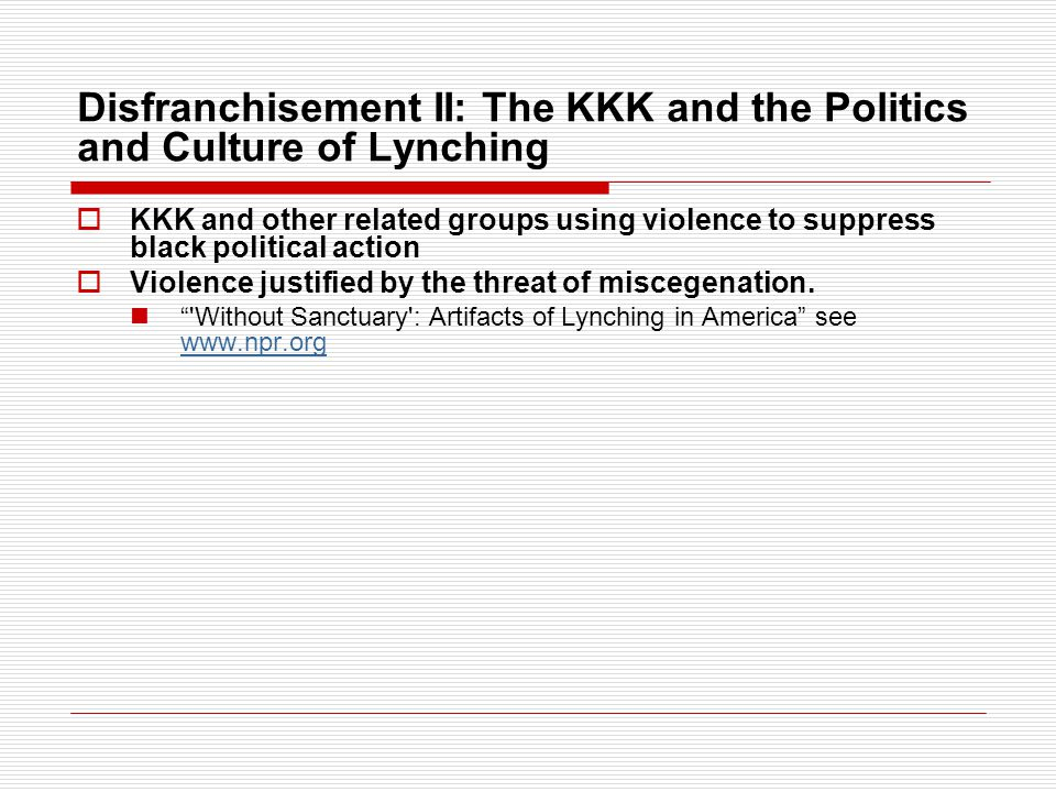 Disfranchisement II: The KKK and the Politics and Culture of Lynching  KKK and other related groups using violence to suppress black political action