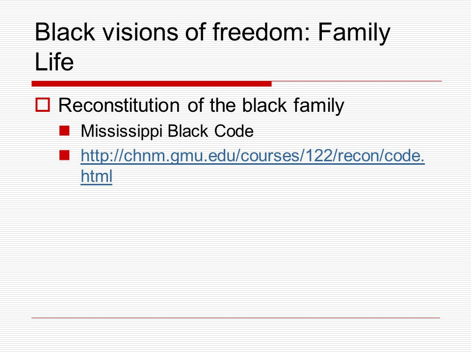 Black visions of freedom: Family Life  Reconstitution of the black family Mississippi Black Code http://chnm.gmu.edu/courses/122/recon/code. html htt