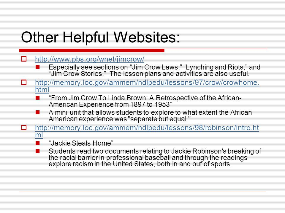 "Other Helpful Websites:  http://www.pbs.org/wnet/jimcrow/ http://www.pbs.org/wnet/jimcrow/ Especially see sections on ""Jim Crow Laws,"" ""Lynching and"