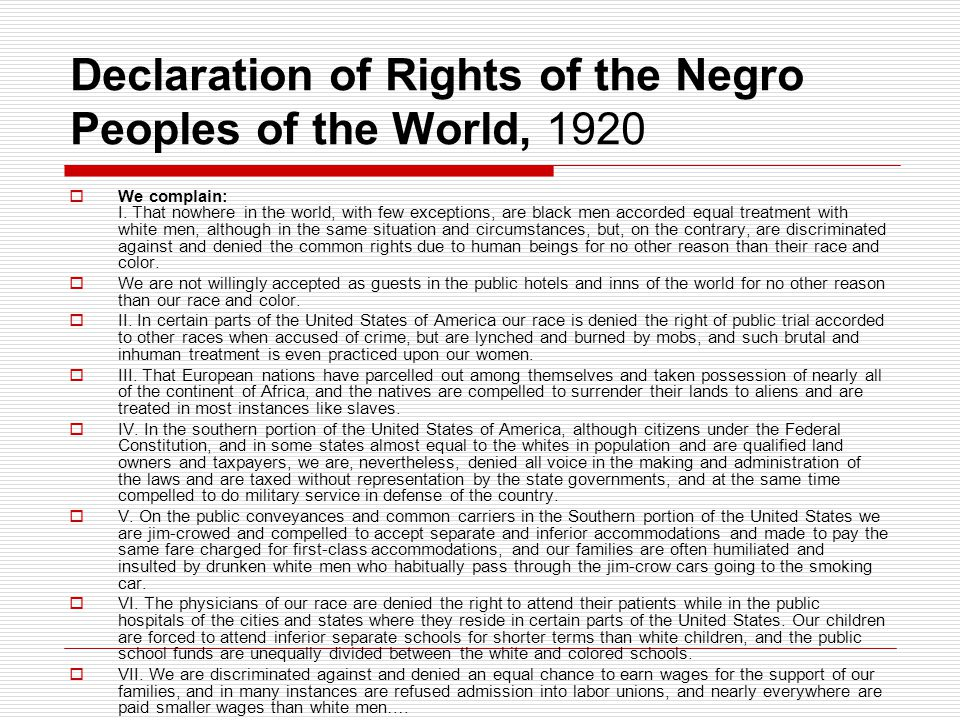 Declaration of Rights of the Negro Peoples of the World, 1920  We complain: I. That nowhere in the world, with few exceptions, are black men accorded