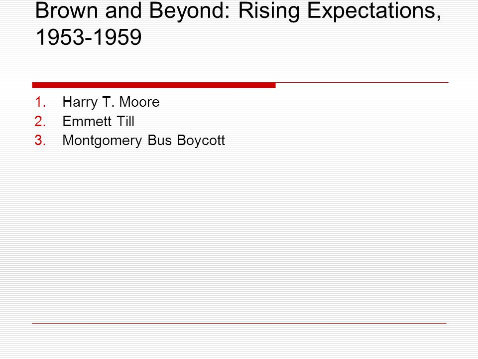 Brown and Beyond: Rising Expectations, 1953-1959 1.Harry T. Moore 2.Emmett Till 3.Montgomery Bus Boycott