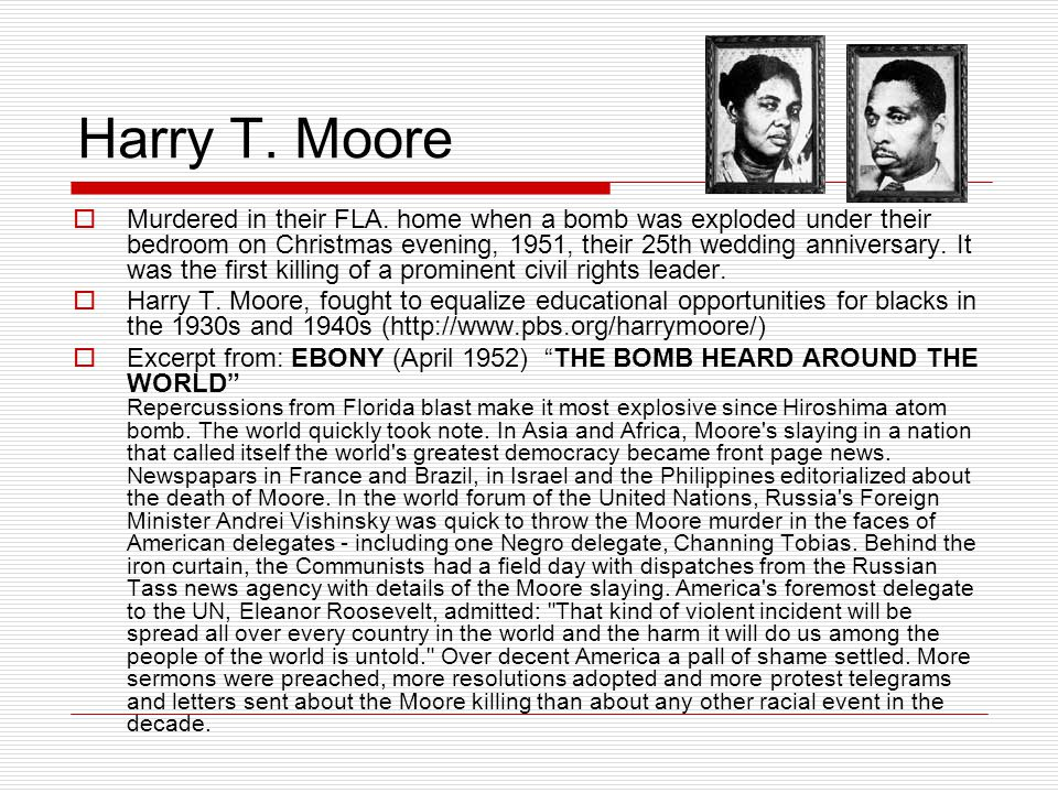 Harry T. Moore  Murdered in their FLA. home when a bomb was exploded under their bedroom on Christmas evening, 1951, their 25th wedding anniversary.
