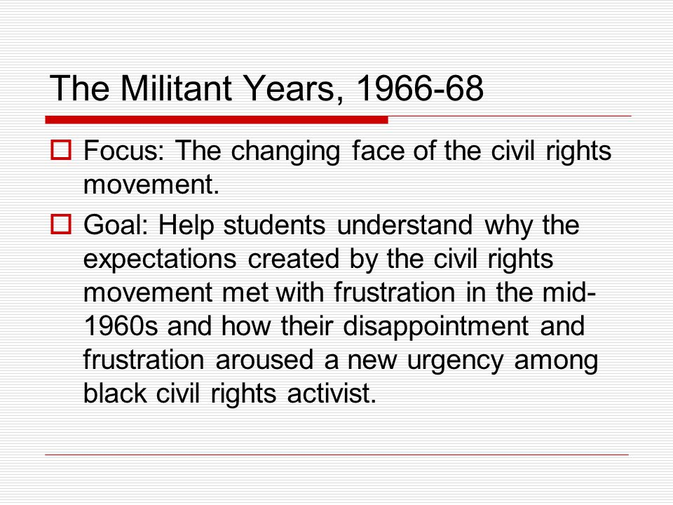 The Militant Years, 1966-68  Focus: The changing face of the civil rights movement.  Goal: Help students understand why the expectations created by