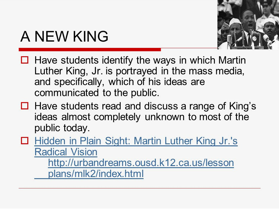 A NEW KING  Have students identify the ways in which Martin Luther King, Jr. is portrayed in the mass media, and specifically, which of his ideas are