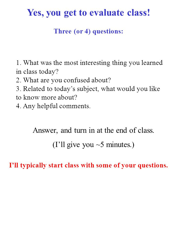 Yes, you get to evaluate class. Three (or 4) questions: 1.