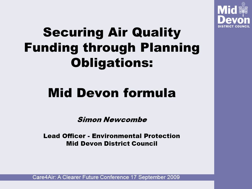 Care4Air: A Clearer Future Conference 17 September 2009 Securing Air Quality Funding through Planning Obligations: Mid Devon formula Simon Newcombe Lead Officer - Environmental Protection Mid Devon District Council