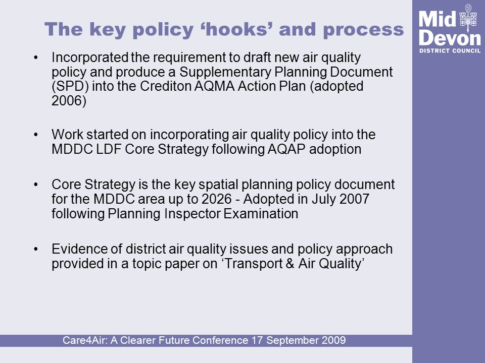 Care4Air: A Clearer Future Conference 17 September 2009 MDDC LDF Core Strategy (2007) Air Quality: Vision Policies COR1, 14 and 15 The planning inspector stated: there is a serious air quality problem (in Crediton)…the approach of the Core Strategy to give weight to this concern and explore developer contributions, through policy COR15 (f) and (g) is the appropriate way forward. http://www.middevon.gov.uk/index.cf m?articleid=2605