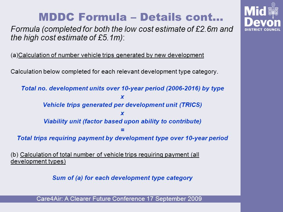 Care4Air: A Clearer Future Conference 17 September 2009 MDDC Formula – Details cont… Formula (completed for both the low cost estimate of £2.6m and the high cost estimate of £5.1m): (a)Calculation of number vehicle trips generated by new development Calculation below completed for each relevant development type category.