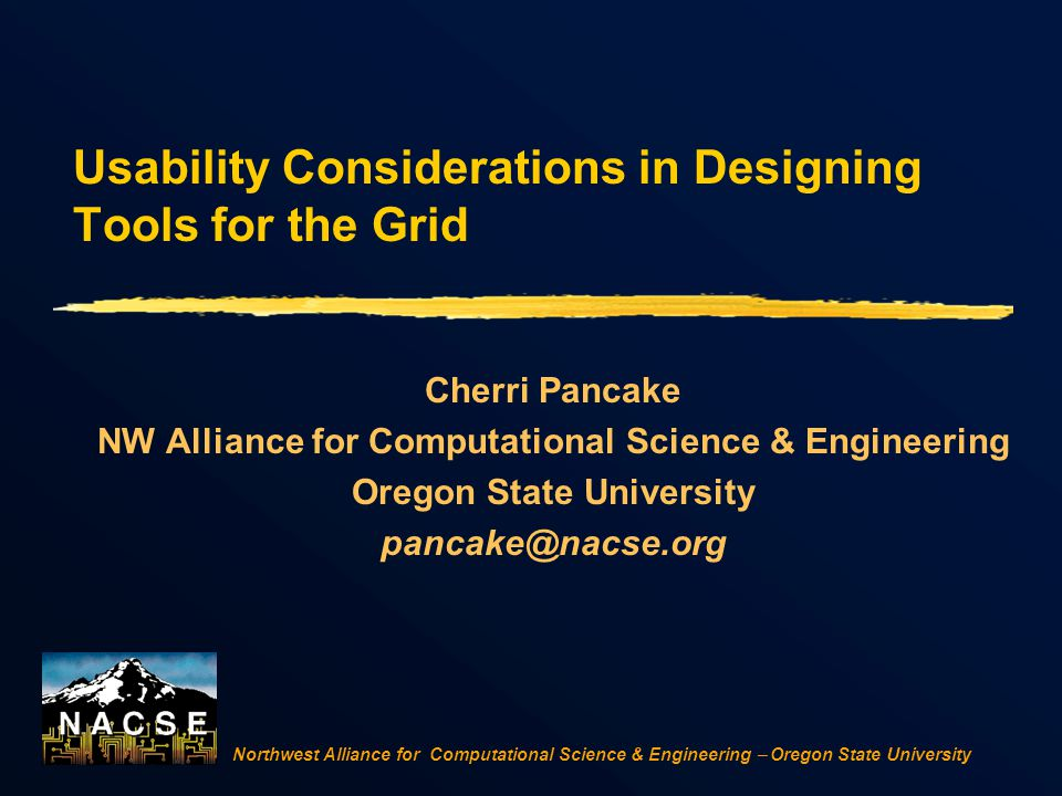 Northwest Alliance for Computational Science & Engineering  Oregon State University Usability Considerations in Designing Tools for the Grid Cherri Pancake NW Alliance for Computational Science & Engineering Oregon State University pancake@nacse.org