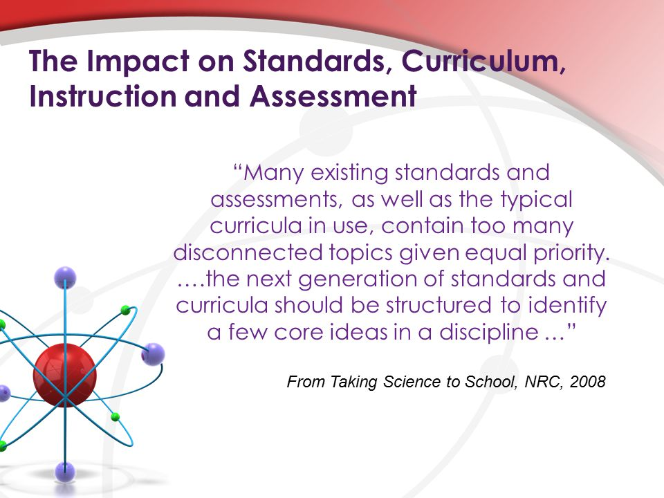 The Impact on Standards, Curriculum, Instruction and Assessment Many existing standards and assessments, as well as the typical curricula in use, contain too many disconnected topics given equal priority.