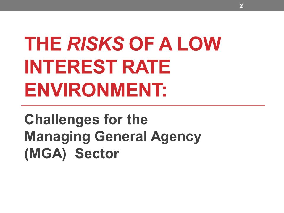 THE RISKS OF A LOW INTEREST RATE ENVIRONMENT: Challenges for the Managing General Agency (MGA) Sector 2