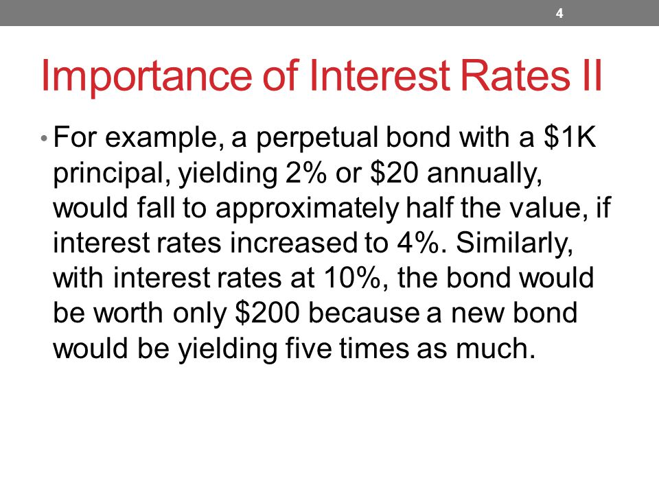Importance of Interest Rates II For example, a perpetual bond with a $1K principal, yielding 2% or $20 annually, would fall to approximately half the value, if interest rates increased to 4%.