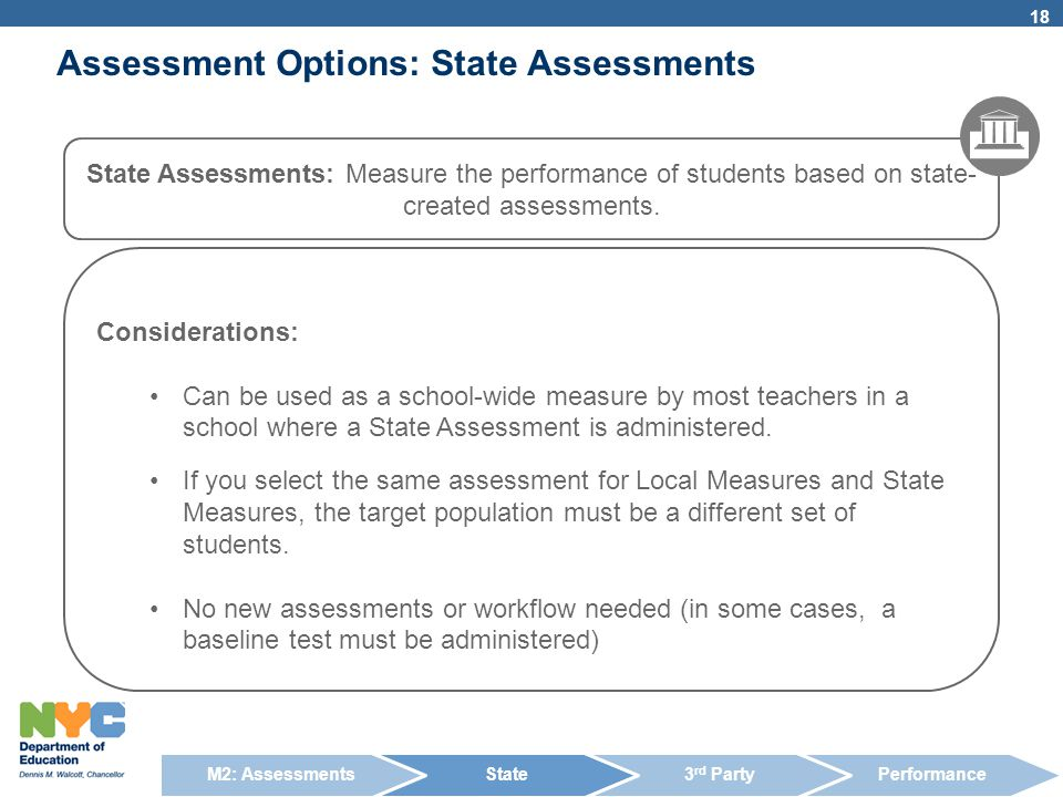 Assessment Options: State Assessments 18 State Assessments: Measure the performance of students based on state- created assessments. Considerations: C