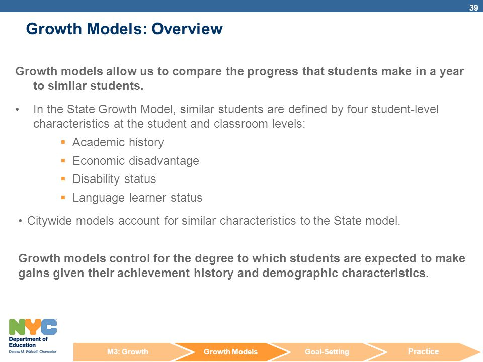 Growth Models: Overview 39 Growth models allow us to compare the progress that students make in a year to similar students. In the State Growth Model,