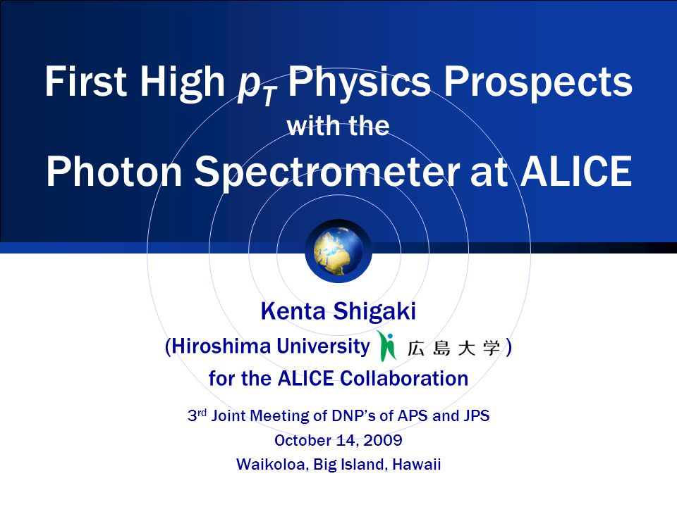 First High p T Physics Prospects with the Photon Spectrometer at ALICE Kenta Shigaki (Hiroshima University ) for the ALICE Collaboration 3 rd Joint Meeting of DNP's of APS and JPS October 14, 2009 Waikoloa, Big Island, Hawaii