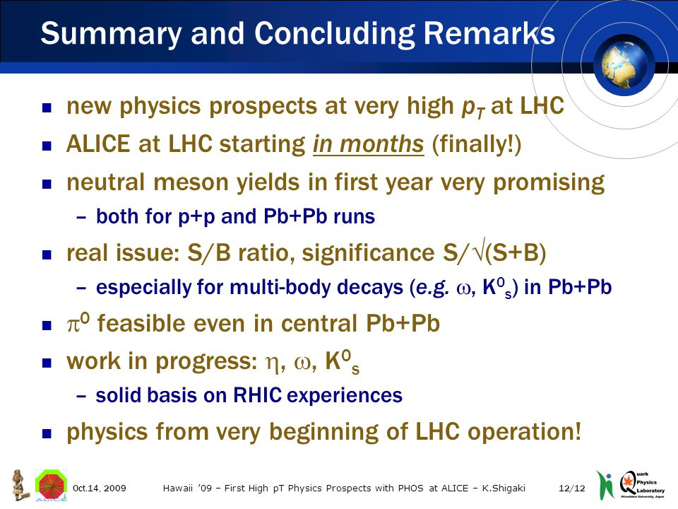 new physics prospects at very high p T at LHC ALICE at LHC starting in months (finally!) neutral meson yields in first year very promising –both for p+p and Pb+Pb runs real issue: S/B ratio, significance S/  (S+B) –especially for multi-body decays (e.g.